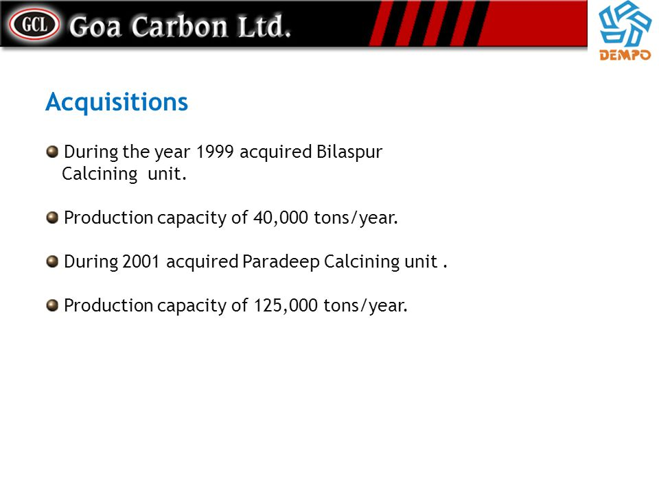 During the year 1999 acquired Bilaspur Calcining unit. Production capacity of 40,000 tons/year. During 2001 acquired Paradeep Calcining unit. Producti