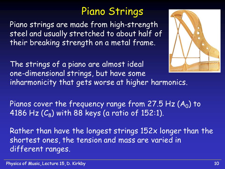 Physics of Music, Lecture 15, D. Kirkby10 Piano Strings Piano strings are made from high-strength steel and usually stretched to about half of their b