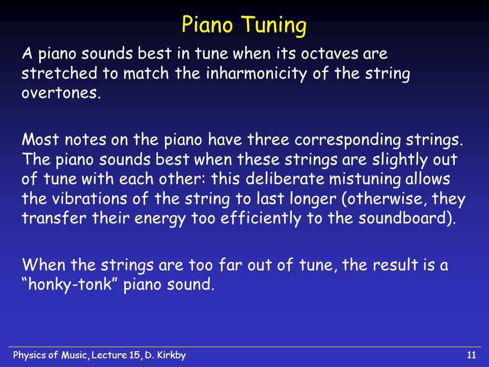 Physics of Music, Lecture 15, D. Kirkby11 Piano Tuning A piano sounds best in tune when its octaves are stretched to match the inharmonicity of the st