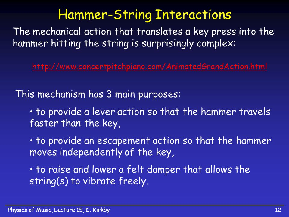 Physics of Music, Lecture 15, D. Kirkby12 Hammer-String Interactions The mechanical action that translates a key press into the hammer hitting the str