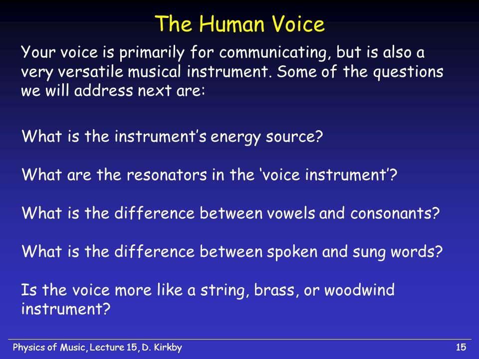 Physics of Music, Lecture 15, D. Kirkby15 The Human Voice Your voice is primarily for communicating, but is also a very versatile musical instrument.