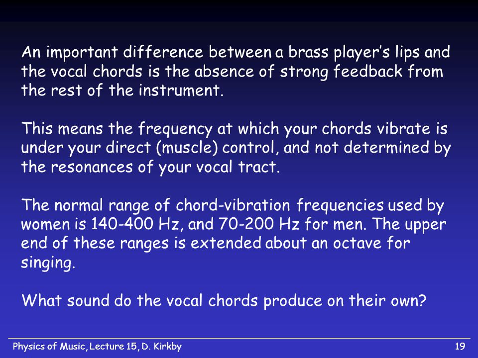Physics of Music, Lecture 15, D. Kirkby19 An important difference between a brass players lips and the vocal chords is the absence of strong feedback