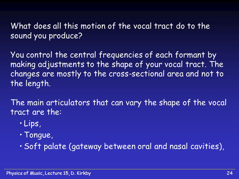 Physics of Music, Lecture 15, D. Kirkby24 What does all this motion of the vocal tract do to the sound you produce? You control the central frequencie