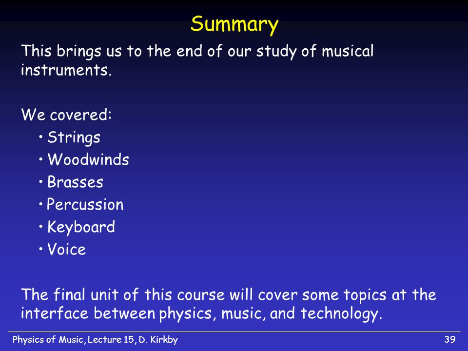 Physics of Music, Lecture 15, D. Kirkby39 Summary This brings us to the end of our study of musical instruments. We covered: Strings Woodwinds Brasses