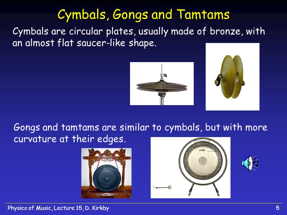Physics of Music, Lecture 15, D. Kirkby5 Cymbals, Gongs and Tamtams Cymbals are circular plates, usually made of bronze, with an almost flat saucer-li