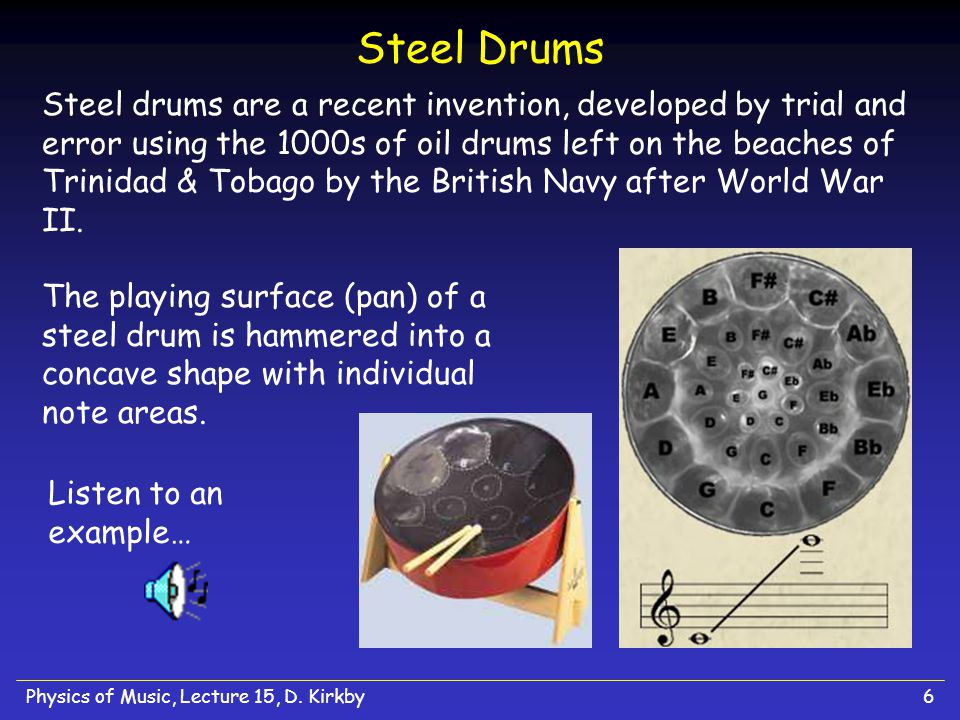 Physics of Music, Lecture 15, D. Kirkby6 Steel Drums Steel drums are a recent invention, developed by trial and error using the 1000s of oil drums lef