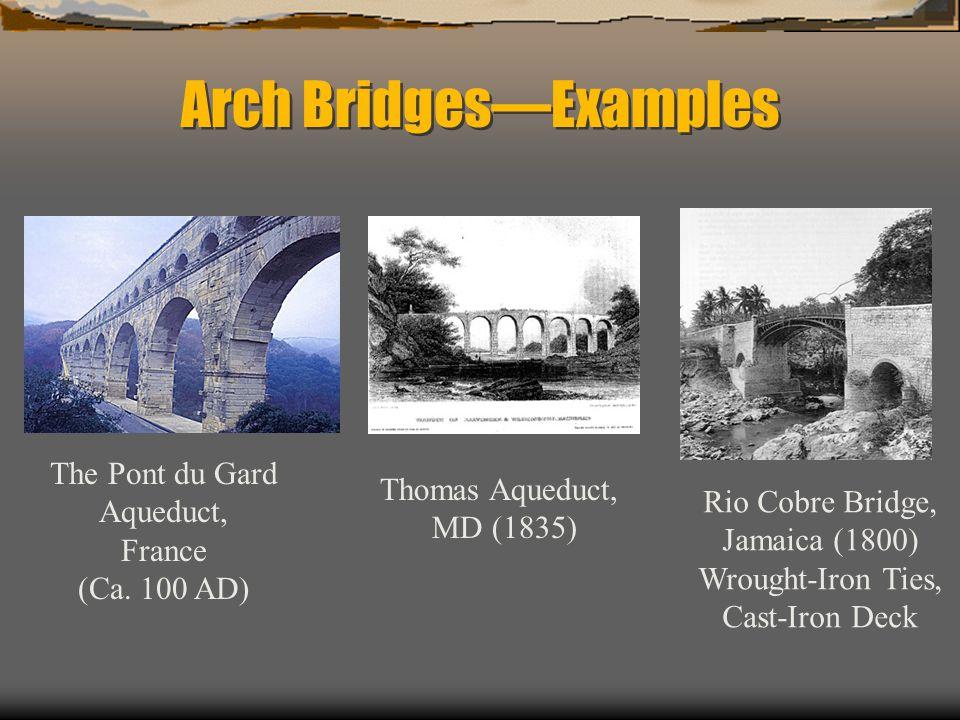 Arch BridgesExamples The Pont du Gard Aqueduct, France (Ca. 100 AD) Thomas Aqueduct, MD (1835) Rio Cobre Bridge, Jamaica (1800) Wrought-Iron Ties, Cas