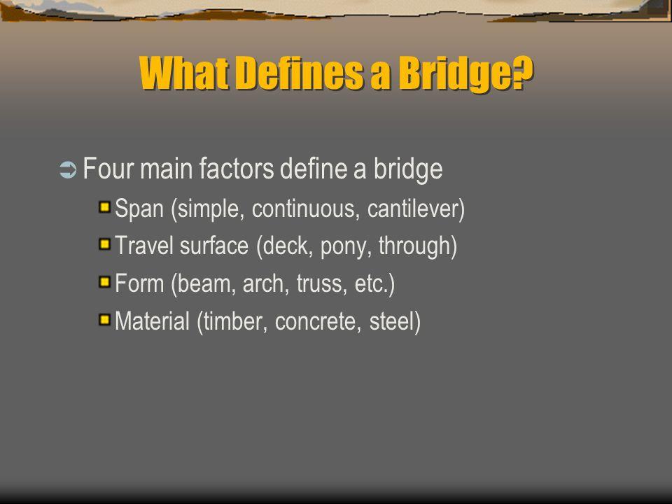 What Defines a Bridge? Four main factors define a bridge Span (simple, continuous, cantilever) Travel surface (deck, pony, through) Form (beam, arch,