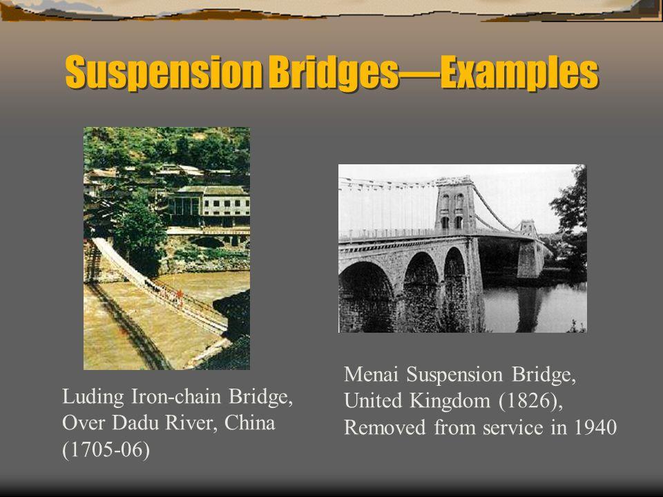 Suspension BridgesExamples Luding Iron-chain Bridge, Over Dadu River, China (1705-06) Menai Suspension Bridge, United Kingdom (1826), Removed from service in 1940
