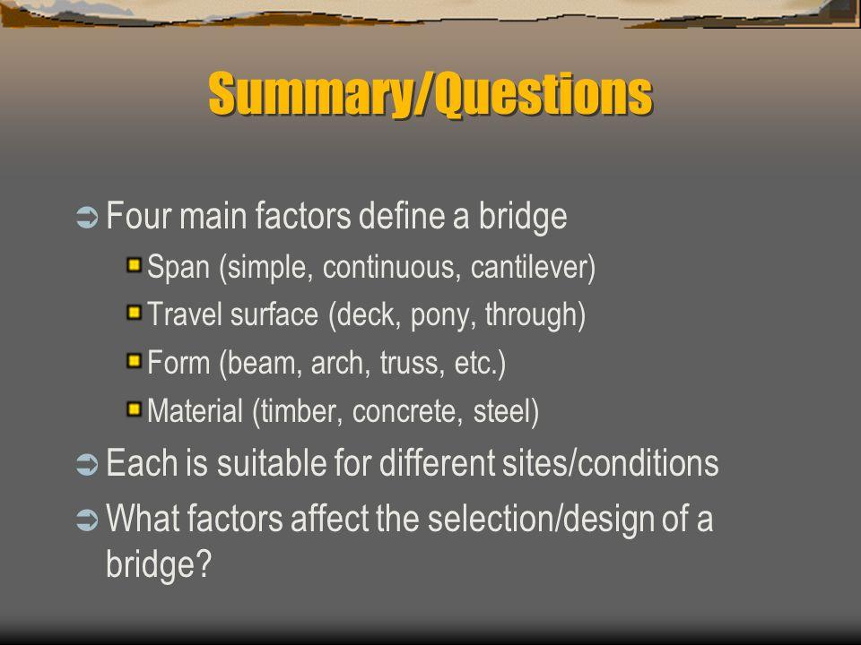 Summary/Questions Four main factors define a bridge Span (simple, continuous, cantilever) Travel surface (deck, pony, through) Form (beam, arch, truss, etc.) Material (timber, concrete, steel) Each is suitable for different sites/conditions What factors affect the selection/design of a bridge?