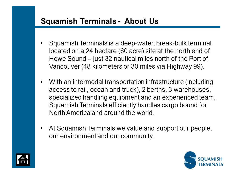 Squamish Terminals is a deep-water, break-bulk terminal located on a 24 hectare (60 acre) site at the north end of Howe Sound – just 32 nautical miles north of the Port of Vancouver (48 kilometers or 30 miles via Highway 99).