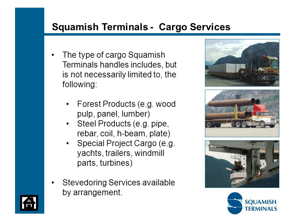 Squamish Terminals - Cargo Services The type of cargo Squamish Terminals handles includes, but is not necessarily limited to, the following: Forest Products (e.g.
