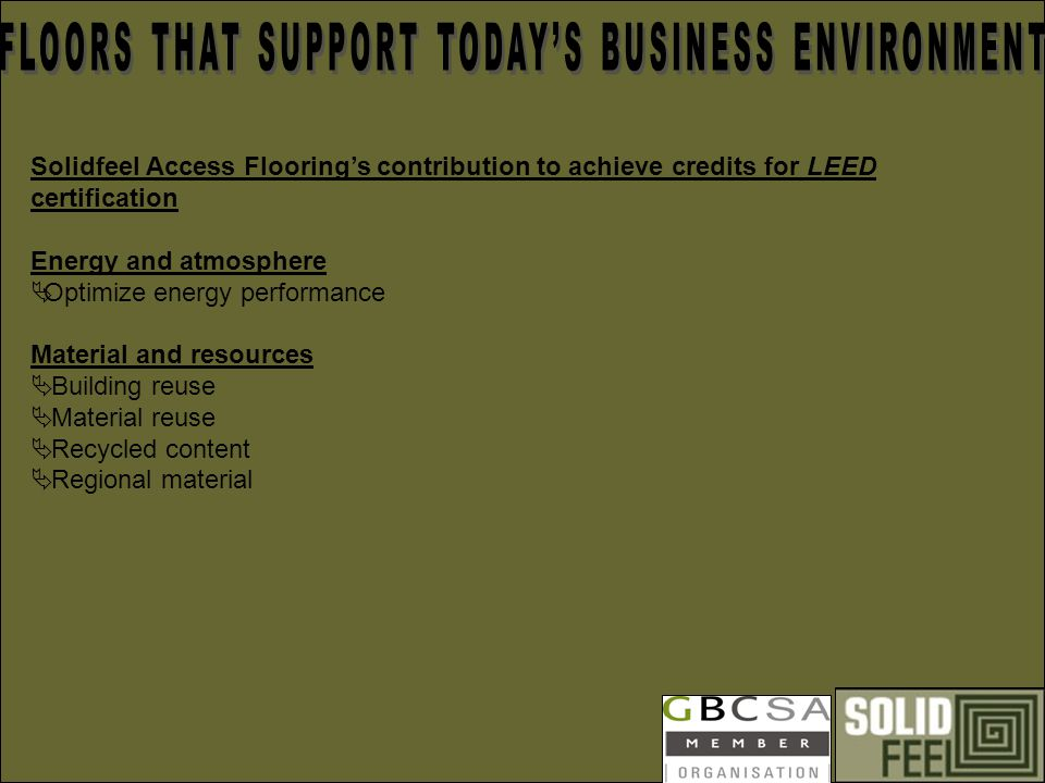 Solidfeel Access Floorings contribution to achieve credits for LEED certification Energy and atmosphere Optimize energy performance Material and resources Building reuse Material reuse Recycled content Regional material