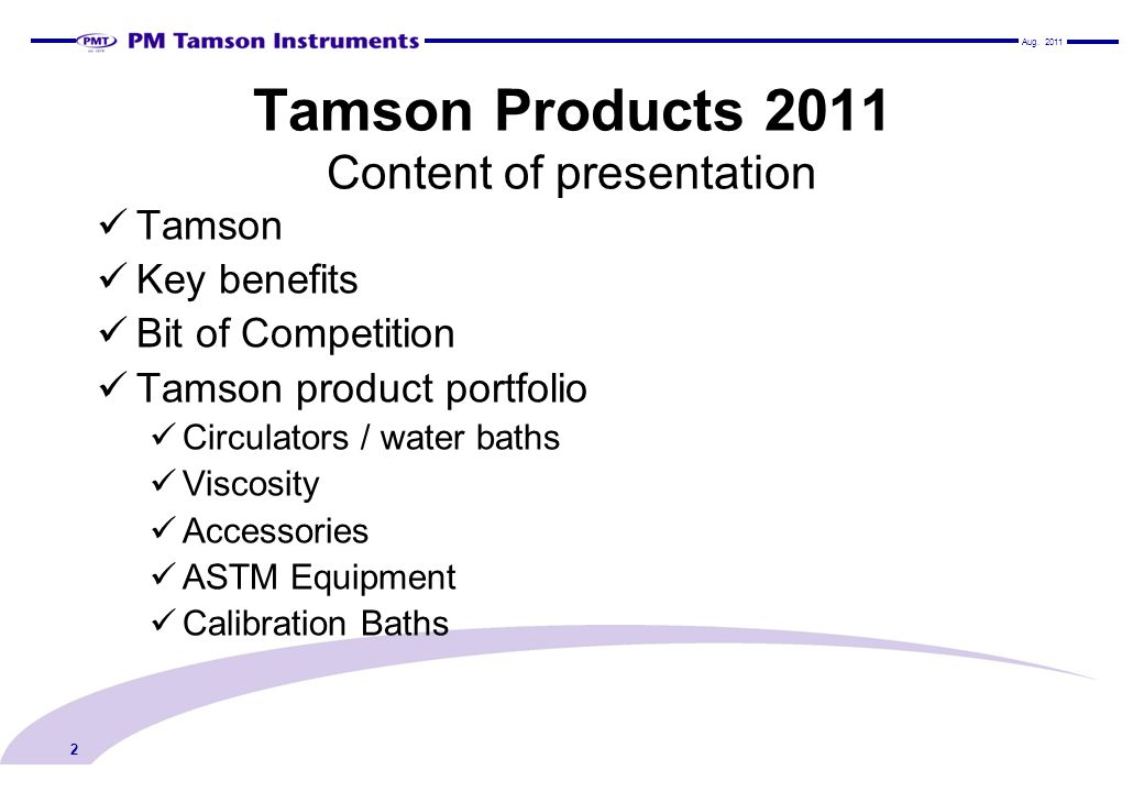 Tamson Products 2011 Content of presentation Tamson Key benefits Bit of Competition Tamson product portfolio Circulators / water baths Viscosity Acces