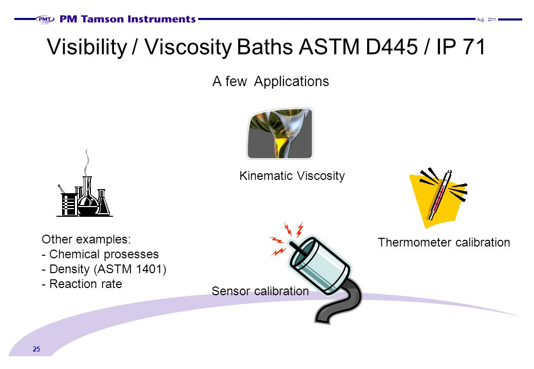 Visibility / Viscosity Baths ASTM D445 / IP 71 A few Applications 25 Thermometer calibration Sensor calibration Kinematic Viscosity Other examples: -