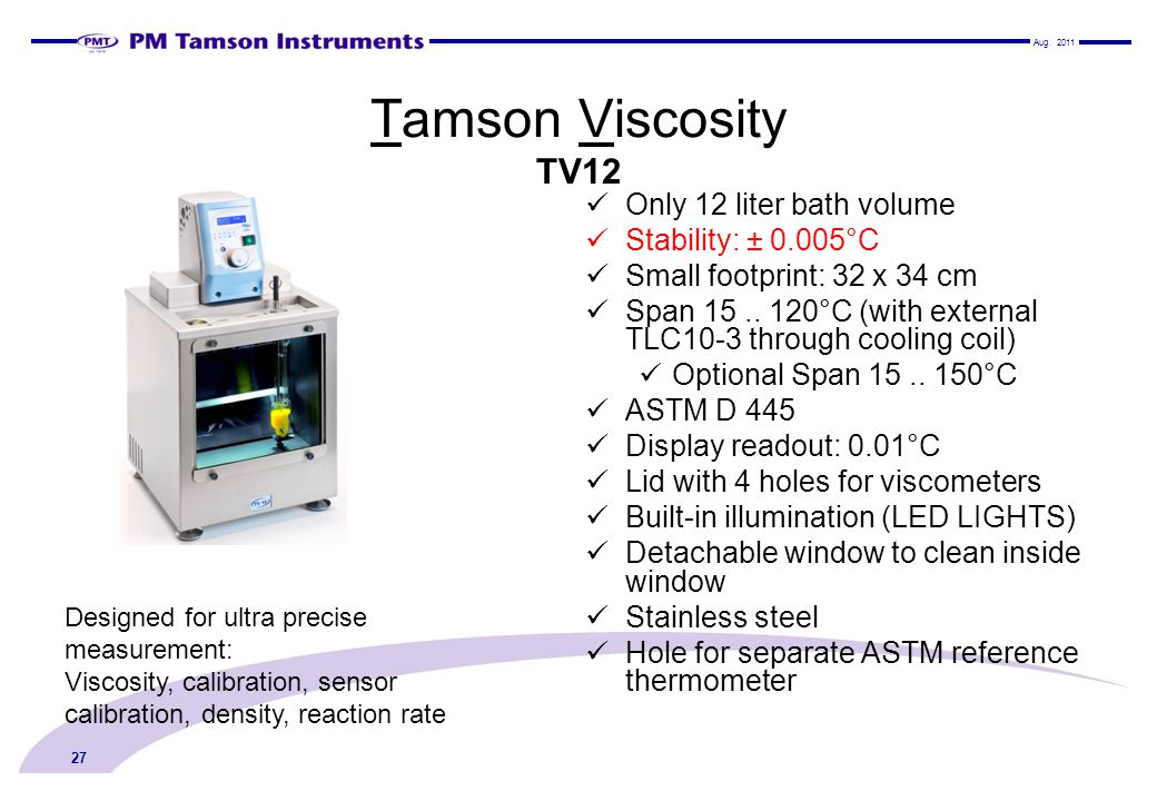 Tamson Viscosity TV12 Only 12 liter bath volume Stability: ± 0.005°C Small footprint: 32 x 34 cm Span 15.. 120°C (with external TLC10-3 through coolin