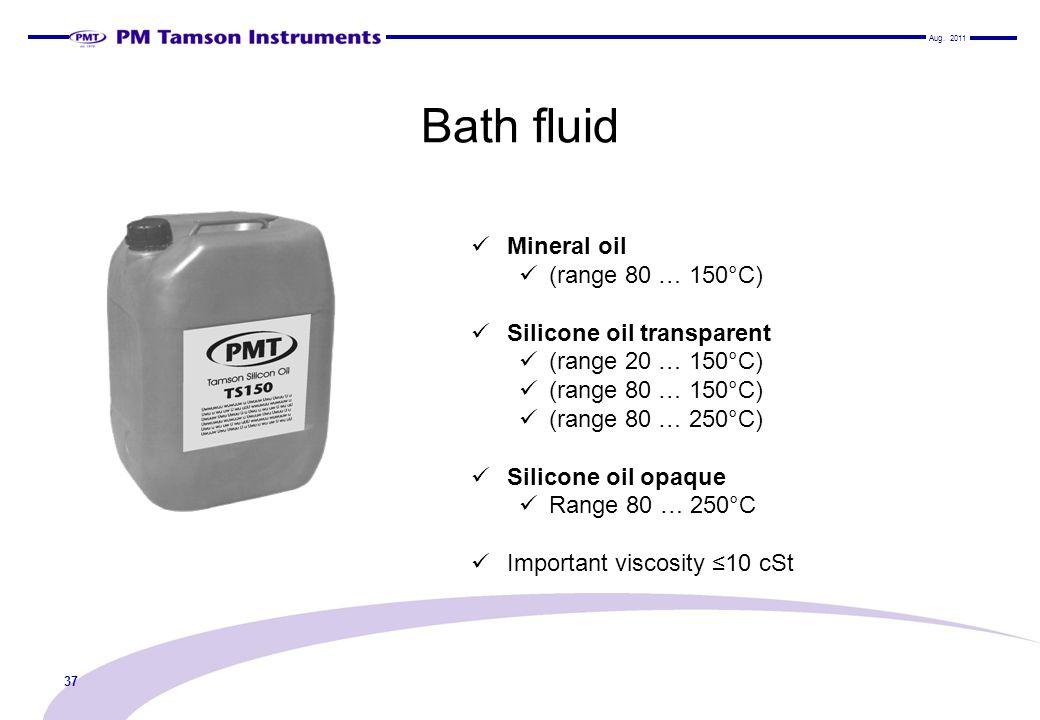 Bath fluid Mineral oil (range 80 … 150°C) Silicone oil transparent (range 20 … 150°C) (range 80 … 150°C) (range 80 … 250°C) Silicone oil opaque Range 80 … 250°C Important viscosity 10 cSt 37 Aug.