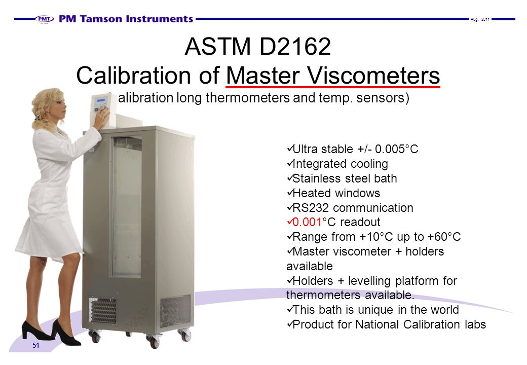 ASTM D2162 Calibration of Master Viscometers (calibration long thermometers and temp. sensors) 51 Ultra stable +/- 0.005°C Integrated cooling Stainles