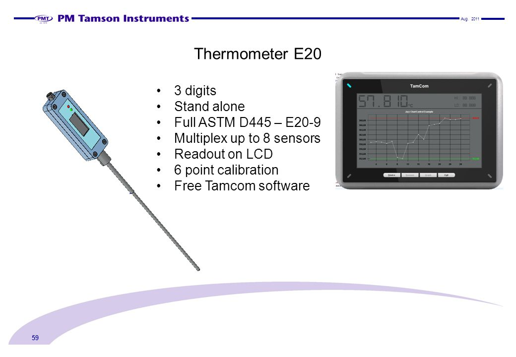 Thermometer E20 Aug. 2011 59 3 digits Stand alone Full ASTM D445 – E20-9 Multiplex up to 8 sensors Readout on LCD 6 point calibration Free Tamcom soft