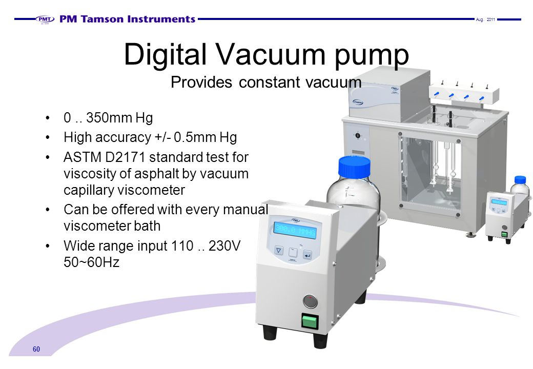 Digital Vacuum pump Provides constant vacuum Aug. 2011 60 0.. 350mm Hg High accuracy +/- 0.5mm Hg ASTM D2171 standard test for viscosity of asphalt by