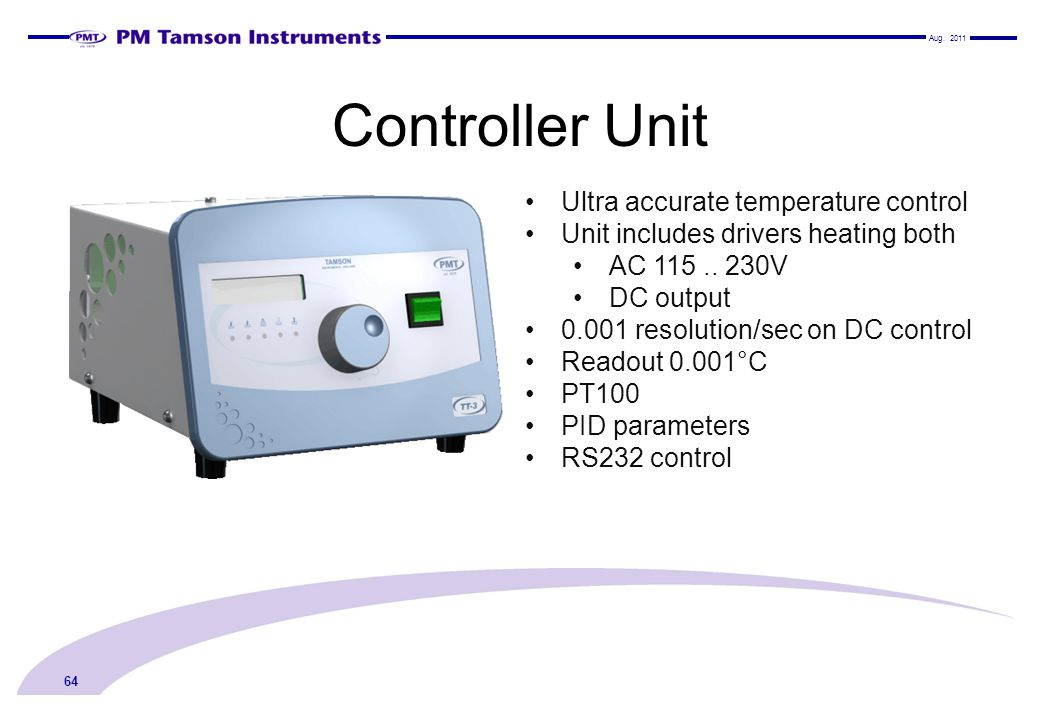 Controller Unit Aug. 2011 64 Ultra accurate temperature control Unit includes drivers heating both AC 115.. 230V DC output 0.001 resolution/sec on DC