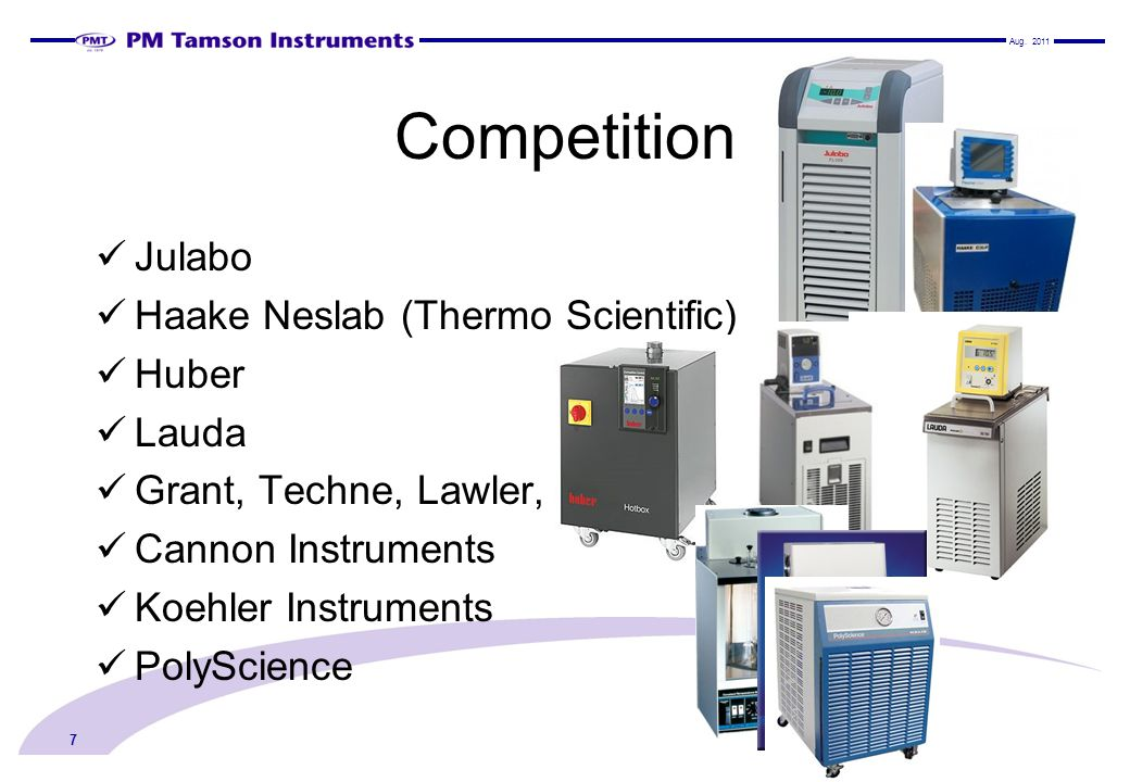 Competition Julabo Haake Neslab (Thermo Scientific) Huber Lauda Grant, Techne, Lawler, FTS, Cannon Instruments Koehler Instruments PolyScience 7 Aug.