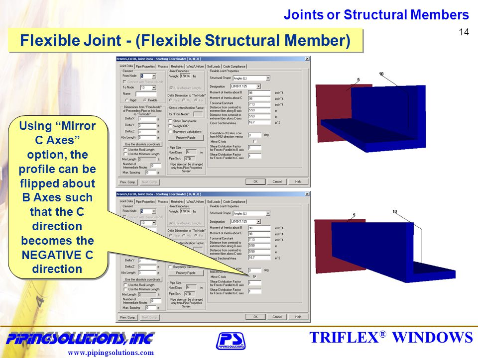 TRIFLEX ® WINDOWS www.pipingsolutions.com Joints or Structural Members 14 Flexible Joint - (Flexible Structural Member) Using Mirror C Axes option, the profile can be flipped about B Axes such that the C direction becomes the NEGATIVE C direction