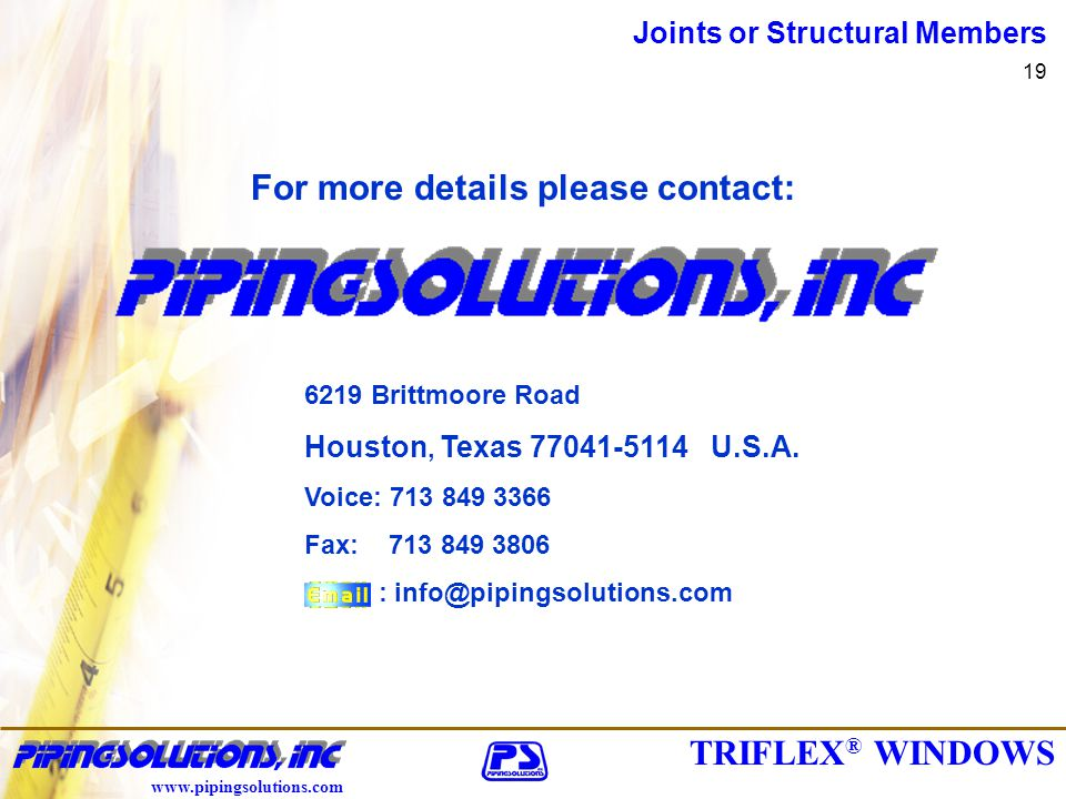 TRIFLEX ® WINDOWS www.pipingsolutions.com Joints or Structural Members 19 For more details please contact: 6219 Brittmoore Road Houston, Texas 77041-5114 U.S.A.
