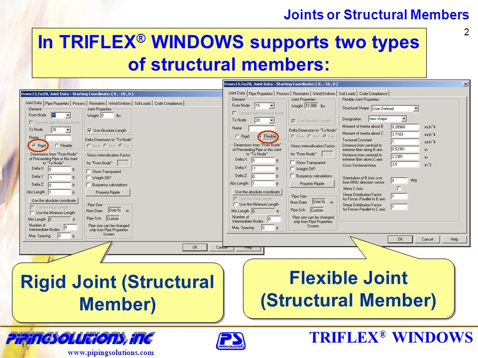 www.pipingsolutions.com Joints or Structural Members 2 In TRIFLEX ® WINDOWS supports two types of structural members: Rigid Joint (Structural Member) Flexible Joint (Structural Member)