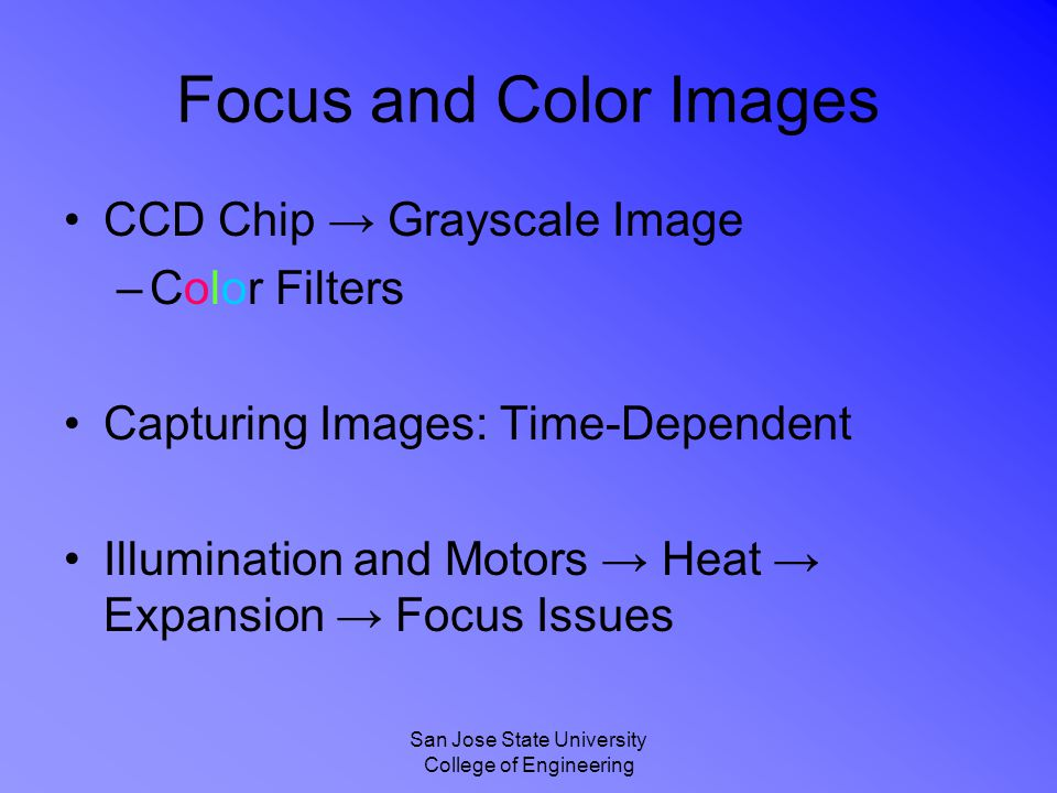 San Jose State University College of Engineering Focus and Color Images CCD Chip Grayscale Image –Color Filters Capturing Images: Time-Dependent Illumination and Motors Heat Expansion Focus Issues