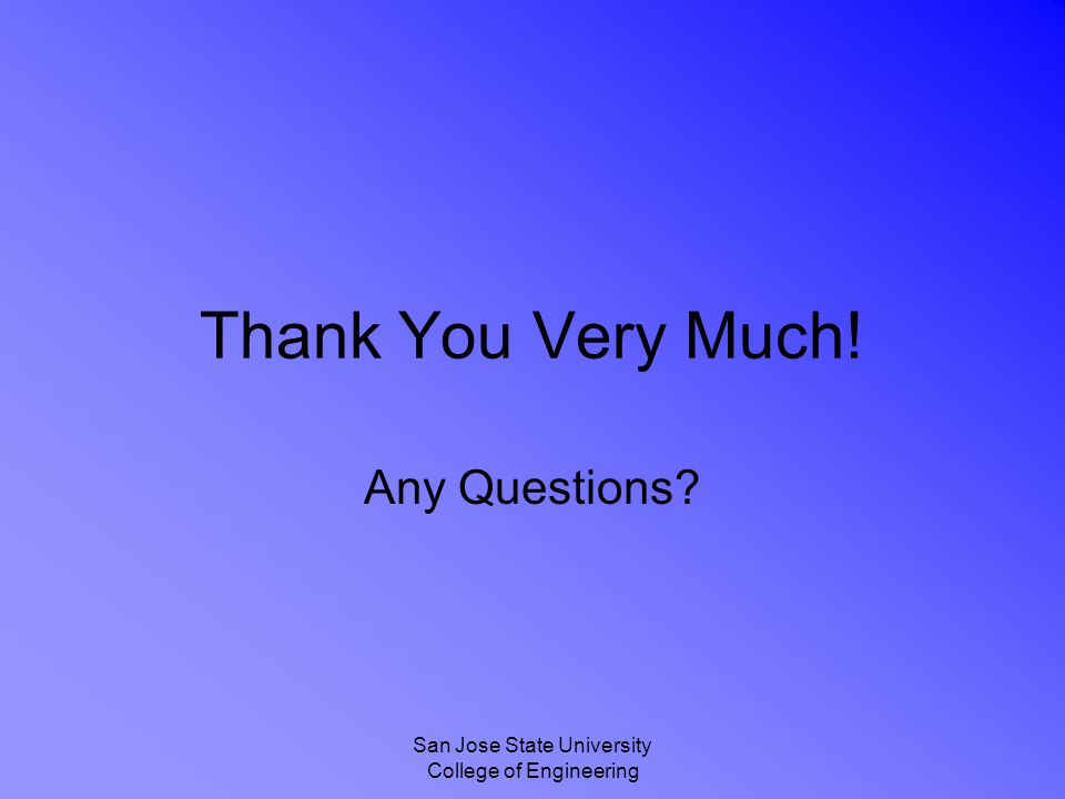 San Jose State University College of Engineering Thank You Very Much! Any Questions?