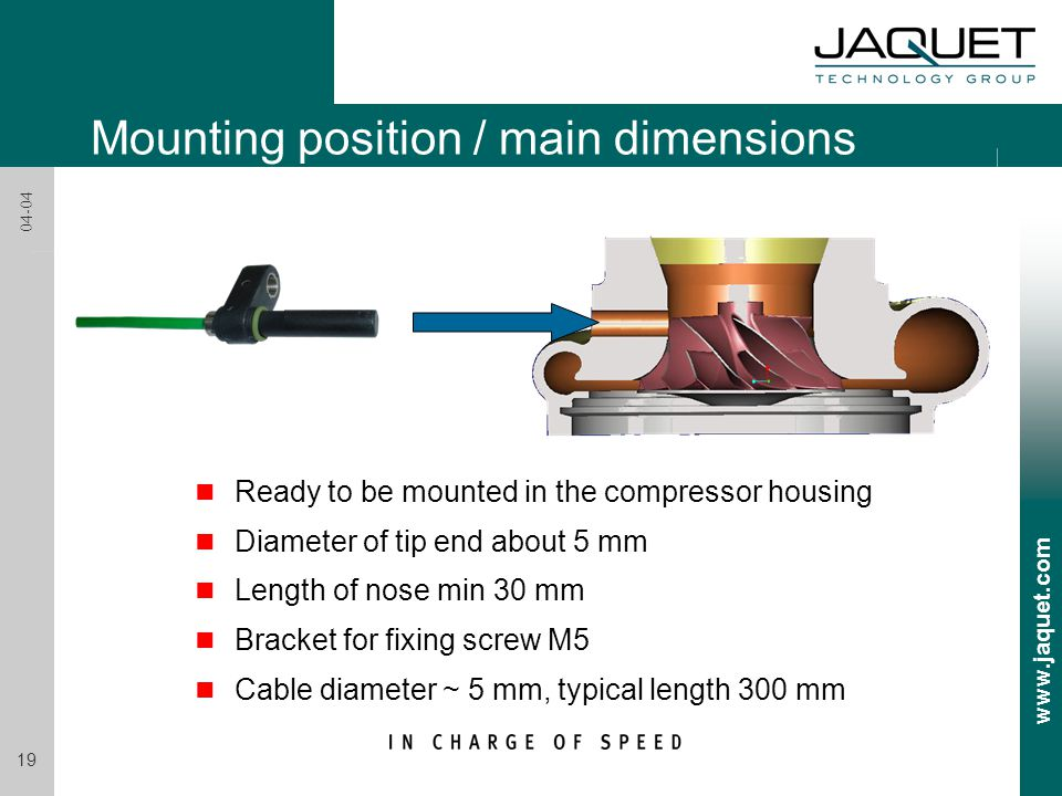 www.jaquet.com 19 04-04 Mounting position / main dimensions n Ready to be mounted in the compressor housing n Diameter of tip end about 5 mm n Length of nose min 30 mm n Bracket for fixing screw M5 n Cable diameter ~ 5 mm, typical length 300 mm