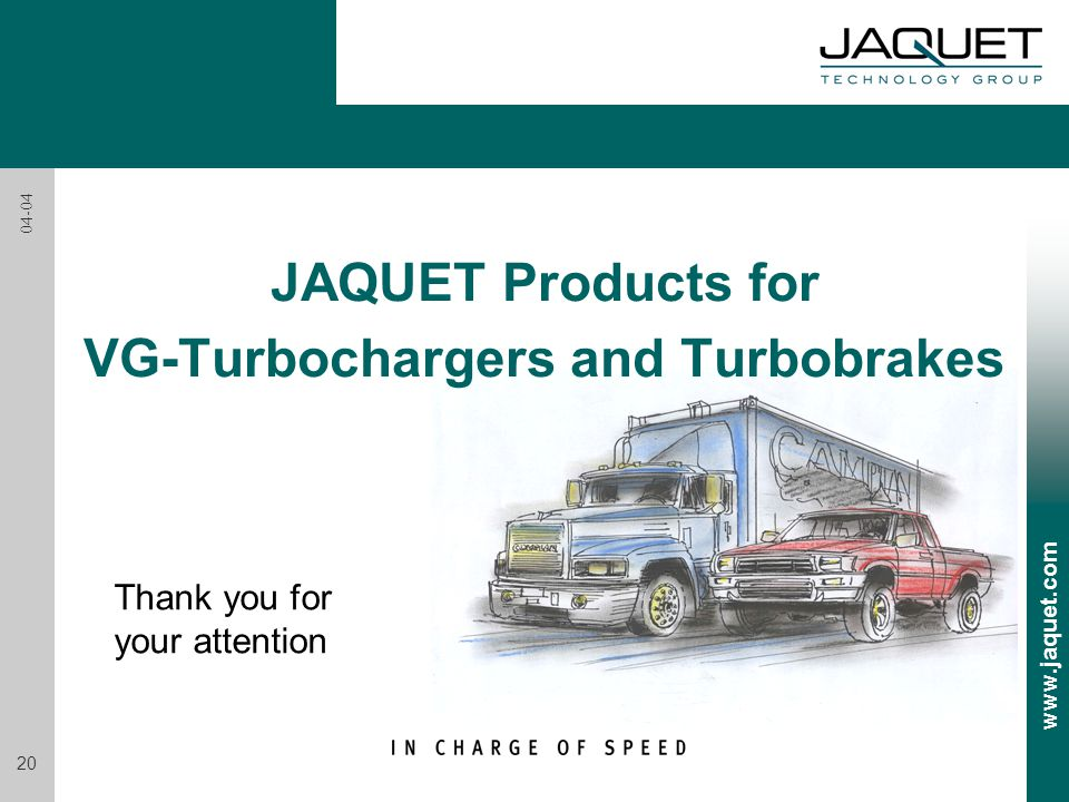 www.jaquet.com 20 04-04 JAQUET Products for VG-Turbochargers and Turbobrakes Thank you for your attention