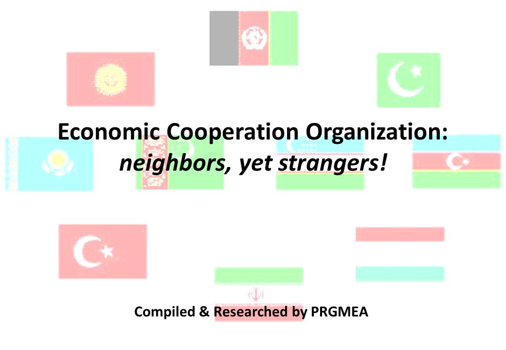 Economic Cooperation Organization: neighbors, yet strangers! Compiled & Researched by PRGMEA