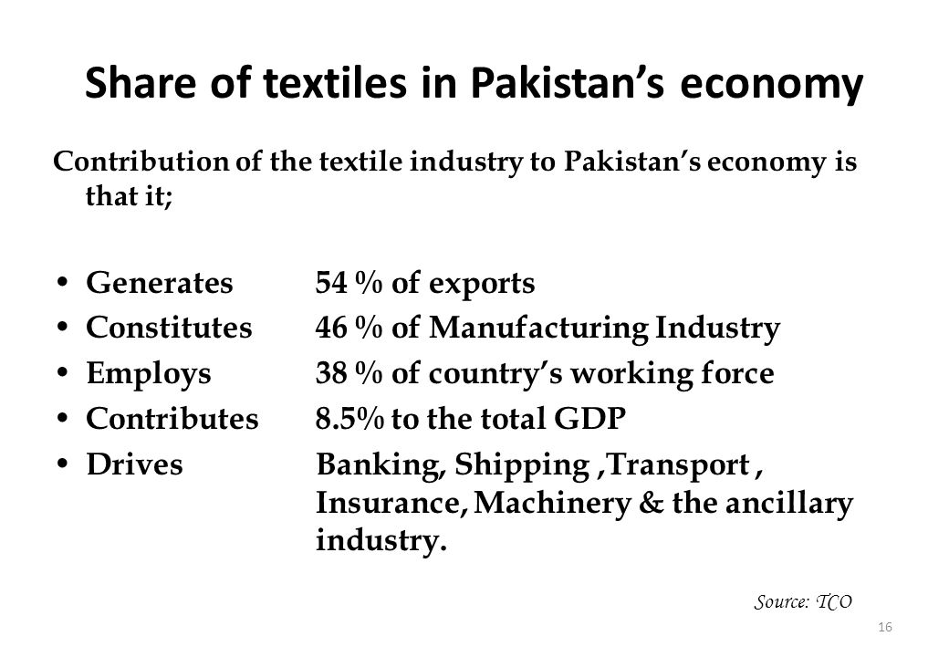16 Share of textiles in Pakistans economy Contribution of the textile industry to Pakistans economy is that it; Generates 54 % of exports Constitutes 46 % of Manufacturing Industry Employs 38 % of countrys working force Contributes 8.5% to the total GDP Drives Banking, Shipping,Transport, Insurance, Machinery & the ancillary industry.