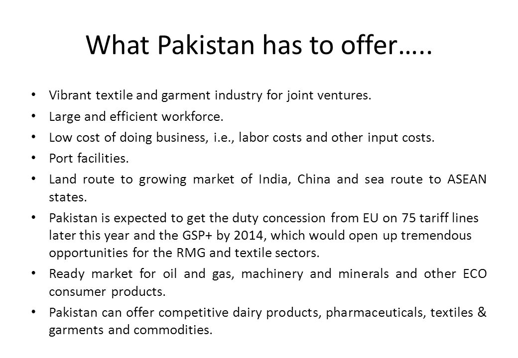 What Pakistan has to offer….. Vibrant textile and garment industry for joint ventures. Large and efficient workforce. Low cost of doing business, i.e.