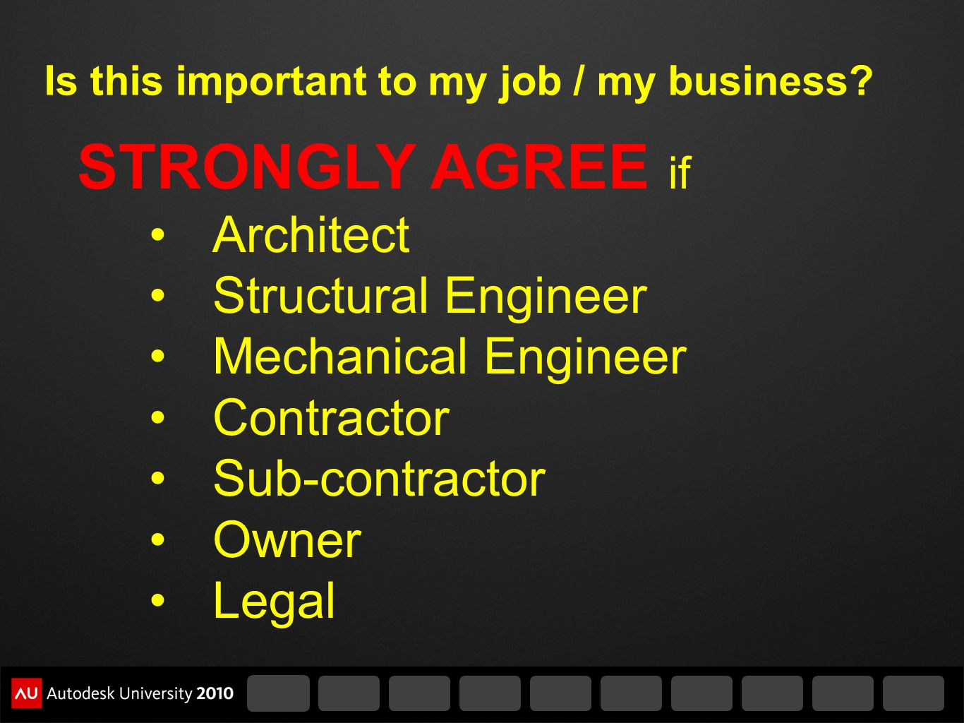 Is this important to my job / my business? STRONGLY AGREE if Architect Structural Engineer Mechanical Engineer Contractor Sub-contractor Owner Legal