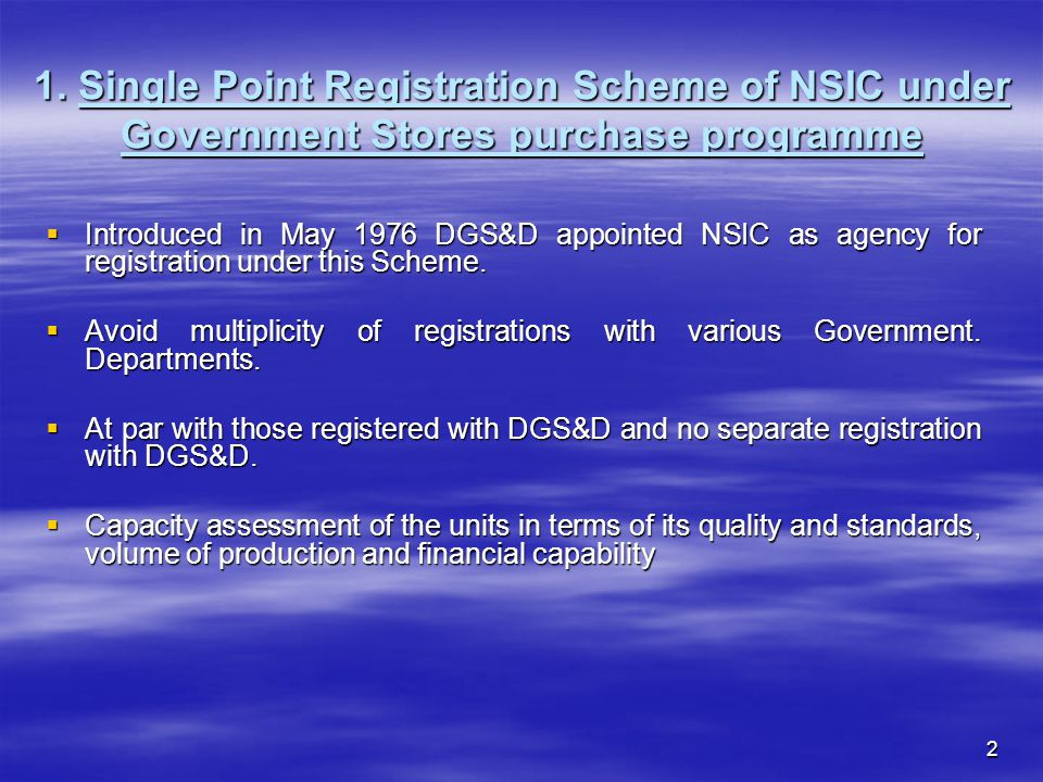 2 1. Single Point Registration Scheme of NSIC under Government Stores purchase programme Introduced in May 1976 DGS&D appointed NSIC as agency for reg