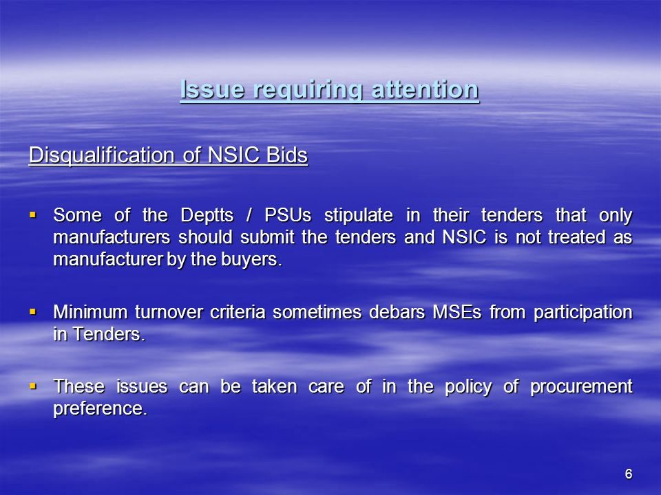 6 Issue requiring attention Disqualification of NSIC Bids Some of the Deptts / PSUs stipulate in their tenders that only manufacturers should submit the tenders and NSIC is not treated as manufacturer by the buyers.