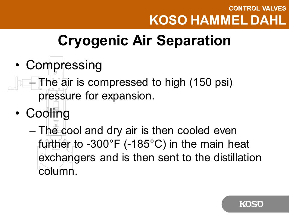 CONTROL VALVES KOSO HAMMEL DAHL Cryogenic Air Separation Separation –The air is separated into its elemental components in the form of liquid oxygen, argon and nitrogen, based on its different boiling points.