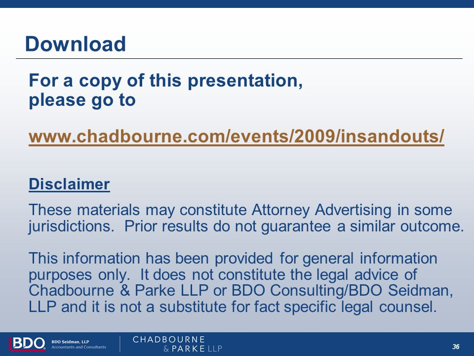 36 Download For a copy of this presentation, please go to www.chadbourne.com/events/2009/insandouts/ Disclaimer These materials may constitute Attorne