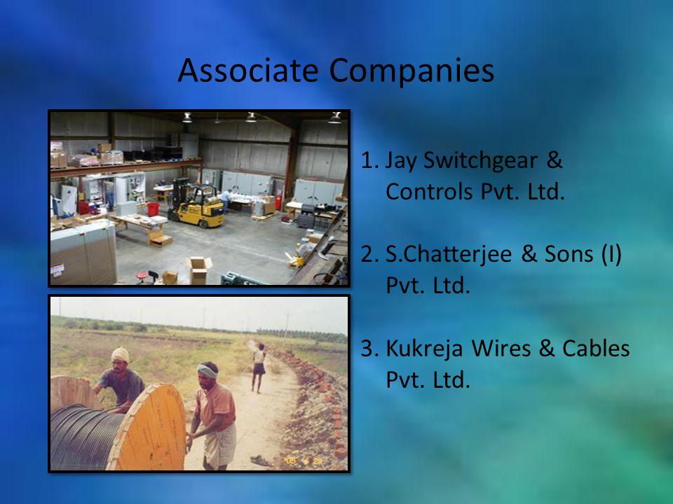 Associate Companies 1.Jay Switchgear & Controls Pvt. Ltd. 2.S.Chatterjee & Sons (I) Pvt. Ltd. 3.Kukreja Wires & Cables Pvt. Ltd.