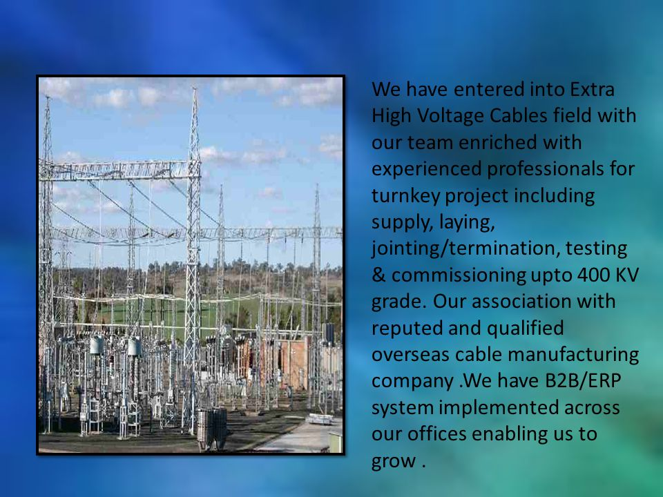 We have entered into Extra High Voltage Cables field with our team enriched with experienced professionals for turnkey project including supply, layin
