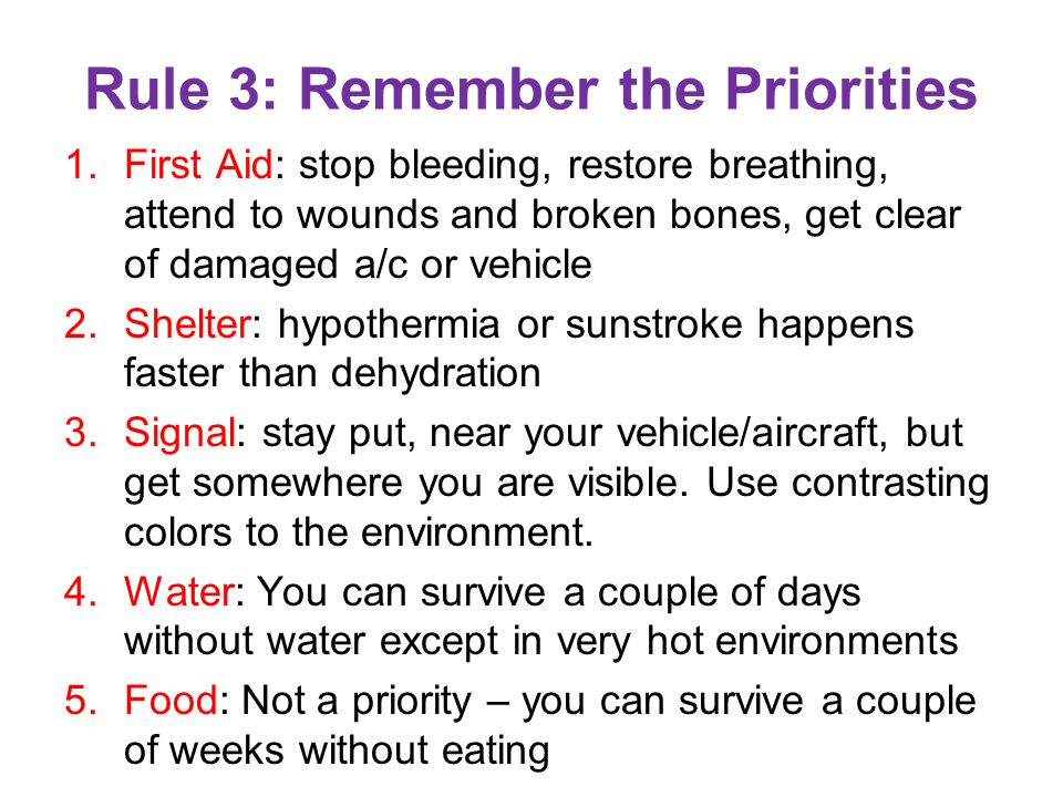 Rule 3: Remember the Priorities 1.First Aid: stop bleeding, restore breathing, attend to wounds and broken bones, get clear of damaged a/c or vehicle 2.Shelter: hypothermia or sunstroke happens faster than dehydration 3.Signal: stay put, near your vehicle/aircraft, but get somewhere you are visible.