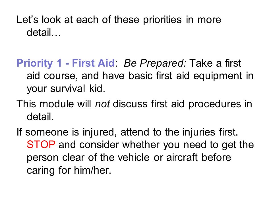 Lets look at each of these priorities in more detail… Priority 1 - First Aid: Be Prepared: Take a first aid course, and have basic first aid equipment in your survival kid.