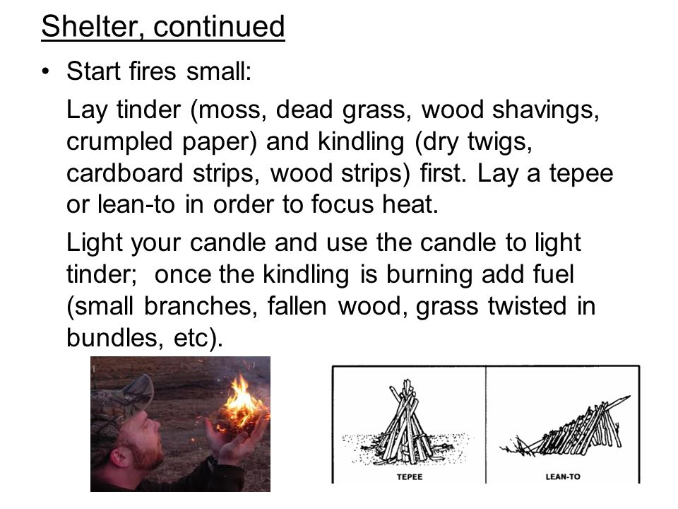 Shelter, continued Start fires small: Lay tinder (moss, dead grass, wood shavings, crumpled paper) and kindling (dry twigs, cardboard strips, wood strips) first.