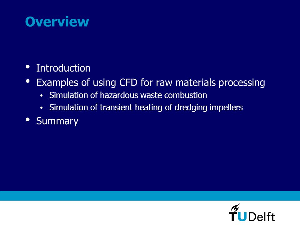 Overview Introduction Examples of using CFD for raw materials processing Simulation of hazardous waste combustion Simulation of transient heating of dredging impellers Summary