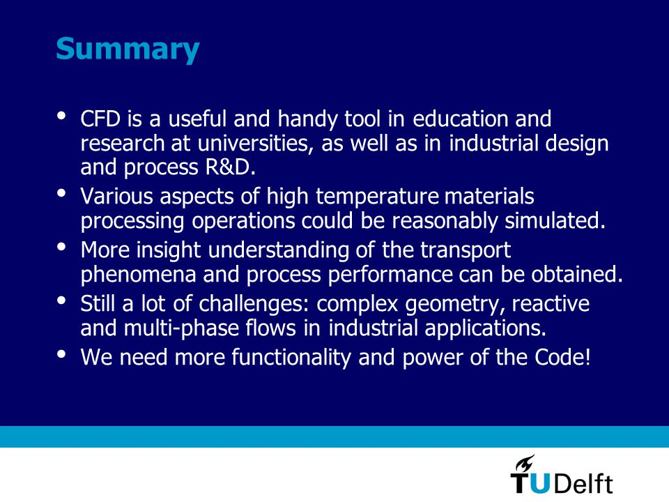 Summary CFD is a useful and handy tool in education and research at universities, as well as in industrial design and process R&D.