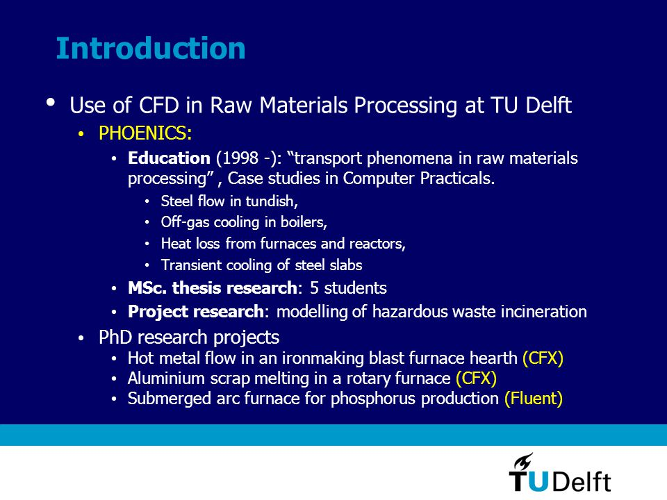 Introduction Use of CFD in Raw Materials Processing at TU Delft PHOENICS: Education (1998 -): transport phenomena in raw materials processing, Case studies in Computer Practicals.