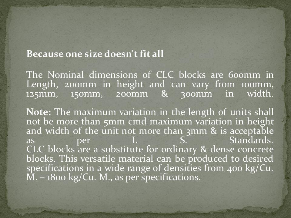Because one size doesn t fit all The Nominal dimensions of CLC blocks are 600mm in Length, 200mm in height and can vary from 100mm, 125mm, 150mm, 200mm & 300mm in width.